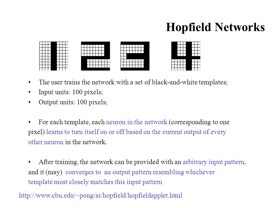 Hopfield Networks The user trains the network with a set of black-and-white templates; Input units: 100 pixels; Output units: 100 pixels; For each template, each neuron in the network (corresponding to one pixel) learns to turn itself on or off based on the current output of every other neuron in the network.
