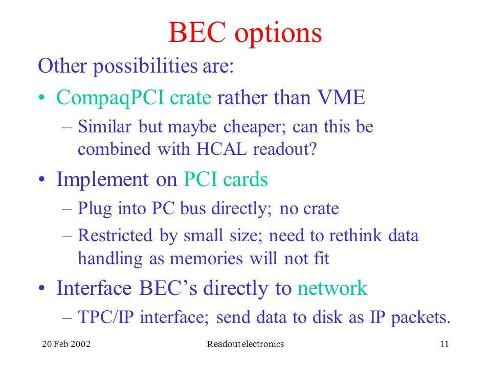 20 Feb 2002Readout electronics11 BEC options Other possibilities are: CompaqPCI crate rather than VME –Similar but maybe cheaper; can this be combined with HCAL readout.