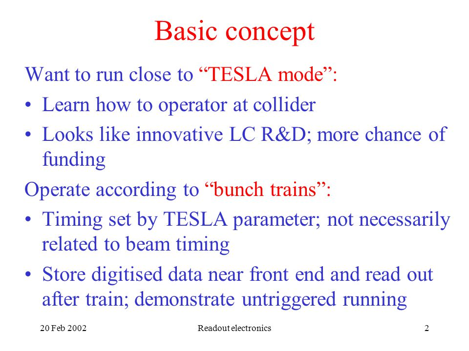 20 Feb 2002Readout electronics2 Basic concept Want to run close to TESLA mode : Learn how to operator at collider Looks like innovative LC R&D; more chance of funding Operate according to bunch trains : Timing set by TESLA parameter; not necessarily related to beam timing Store digitised data near front end and read out after train; demonstrate untriggered running