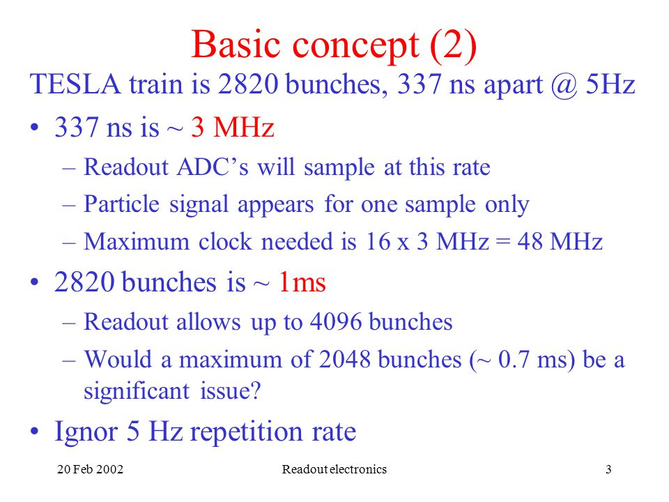 20 Feb 2002Readout electronics3 Basic concept (2) TESLA train is 2820 bunches, 337 ns 5Hz 337 ns is ~ 3 MHz –Readout ADC's will sample at this rate –Particle signal appears for one sample only –Maximum clock needed is 16 x 3 MHz = 48 MHz 2820 bunches is ~ 1ms –Readout allows up to 4096 bunches –Would a maximum of 2048 bunches (~ 0.7 ms) be a significant issue.