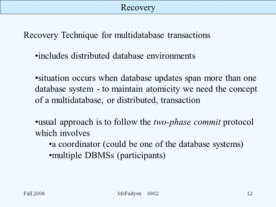 Recovery Fall 2006McFadyen includes distributed database environments situation occurs when database updates span more than one database system - to maintain atomicity we need the concept of a multidatabase, or distributed, transaction usual approach is to follow the two-phase commit protocol which involves a coordinator (could be one of the database systems) multiple DBMSs (participants) Recovery Technique for multidatabase transactions