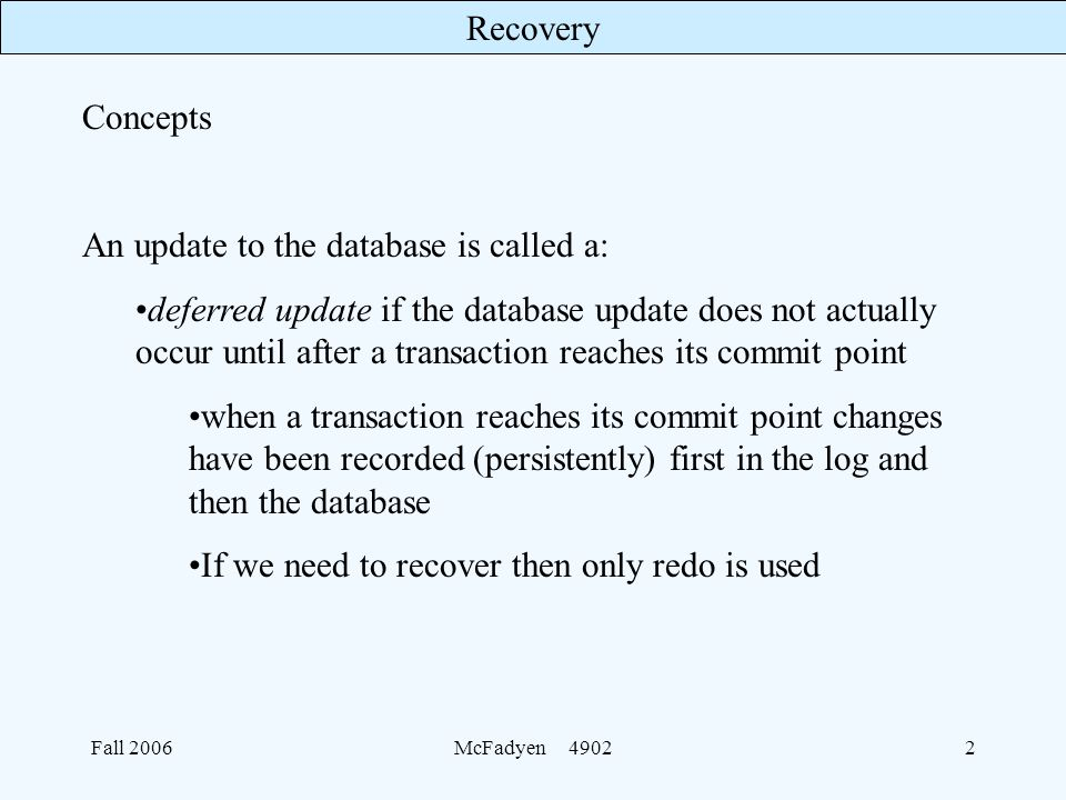 Recovery Fall 2006McFadyen Concepts An update to the database is called a: deferred update if the database update does not actually occur until after a transaction reaches its commit point when a transaction reaches its commit point changes have been recorded (persistently) first in the log and then the database If we need to recover then only redo is used