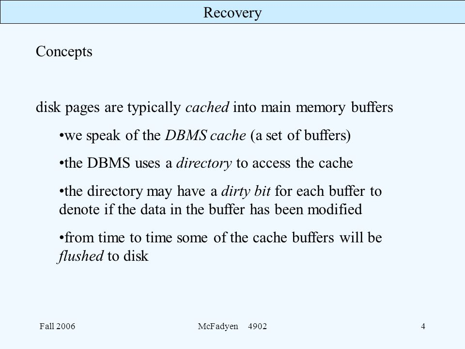 Recovery Fall 2006McFadyen Concepts disk pages are typically cached into main memory buffers we speak of the DBMS cache (a set of buffers) the DBMS uses a directory to access the cache the directory may have a dirty bit for each buffer to denote if the data in the buffer has been modified from time to time some of the cache buffers will be flushed to disk