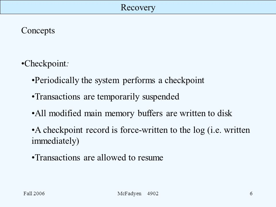 Recovery Fall 2006McFadyen Concepts Checkpoint: Periodically the system performs a checkpoint Transactions are temporarily suspended All modified main memory buffers are written to disk A checkpoint record is force-written to the log (i.e.