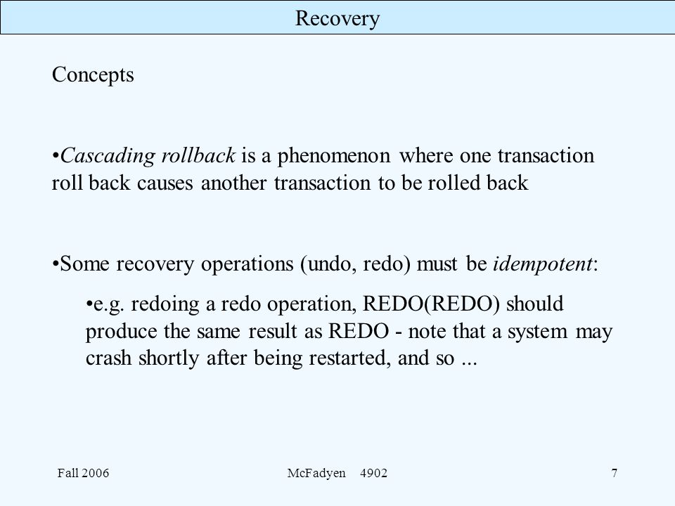 Recovery Fall 2006McFadyen Concepts Cascading rollback is a phenomenon where one transaction roll back causes another transaction to be rolled back Some recovery operations (undo, redo) must be idempotent: e.g.