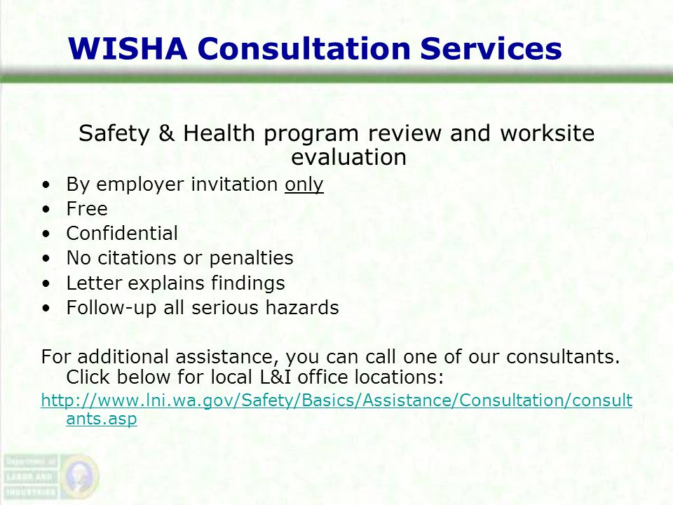 WISHA Consultation Services Safety & Health program review and worksite evaluation By employer invitation only Free Confidential No citations or penalties Letter explains findings Follow-up all serious hazards For additional assistance, you can call one of our consultants.