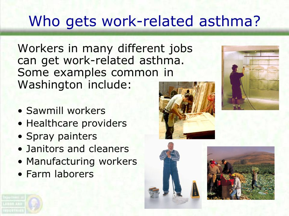 Who gets work-related asthma. Workers in many different jobs can get work-related asthma.