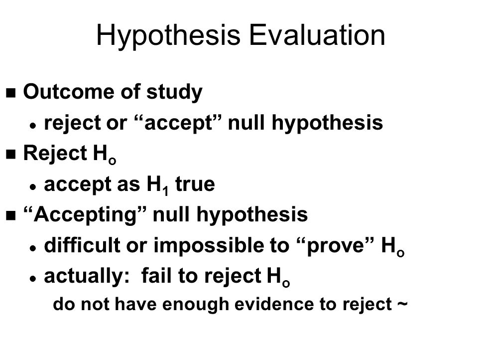 Hypothesis Evaluation n Outcome of study l reject or accept null hypothesis n Reject H o l accept as H 1 true n Accepting null hypothesis l difficult or impossible to prove H o l actually: fail to reject H o do not have enough evidence to reject ~