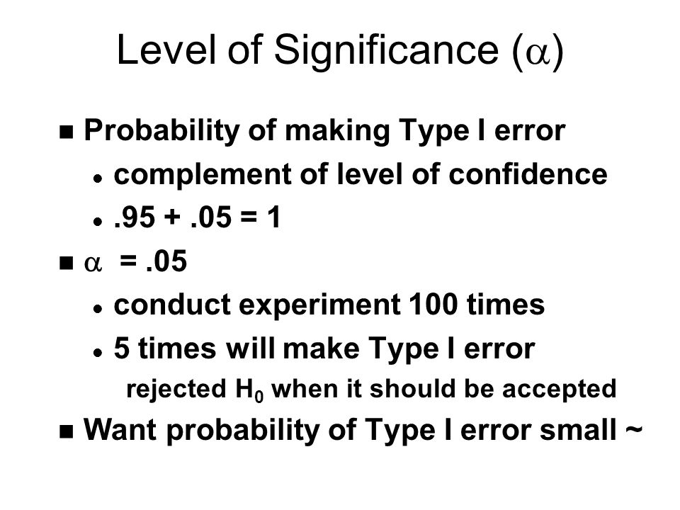 Level of Significance (  ) n Probability of making Type I error l complement of level of confidence l = 1  =.05 l conduct experiment 100 times l 5 times will make Type I error rejected H 0 when it should be accepted n Want probability of Type I error small ~