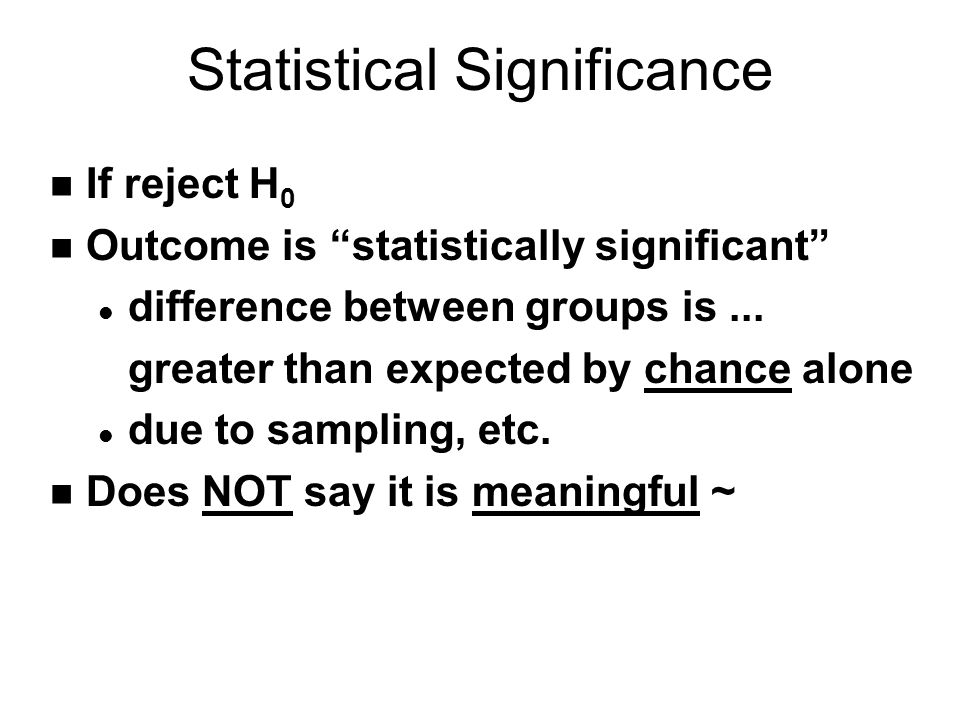 Statistical Significance n If reject H 0 n Outcome is statistically significant l difference between groups is...