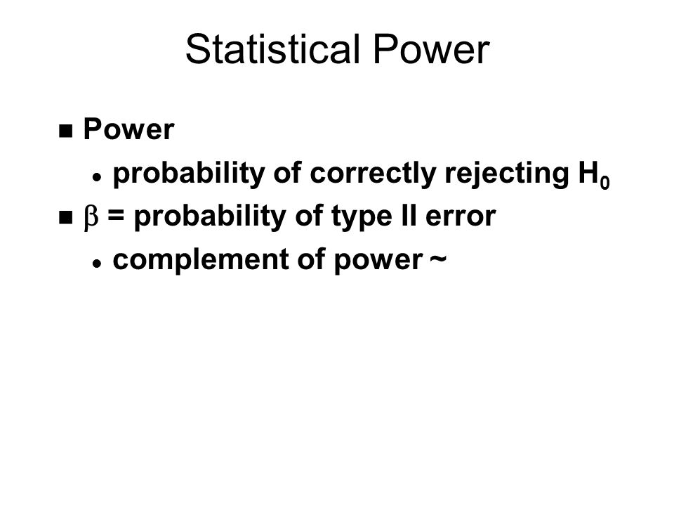 Statistical Power n Power l probability of correctly rejecting H 0  = probability of type II error l complement of power ~