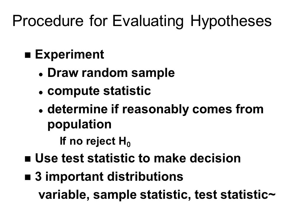 Procedure for Evaluating Hypotheses n Experiment l Draw random sample l compute statistic l determine if reasonably comes from population If no reject H 0 n Use test statistic to make decision n 3 important distributions variable, sample statistic, test statistic~