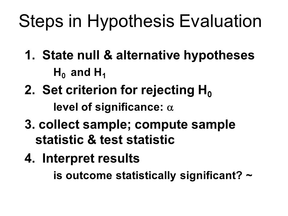 Steps in Hypothesis Evaluation 1. State null & alternative hypotheses H 0 and H 1 2.