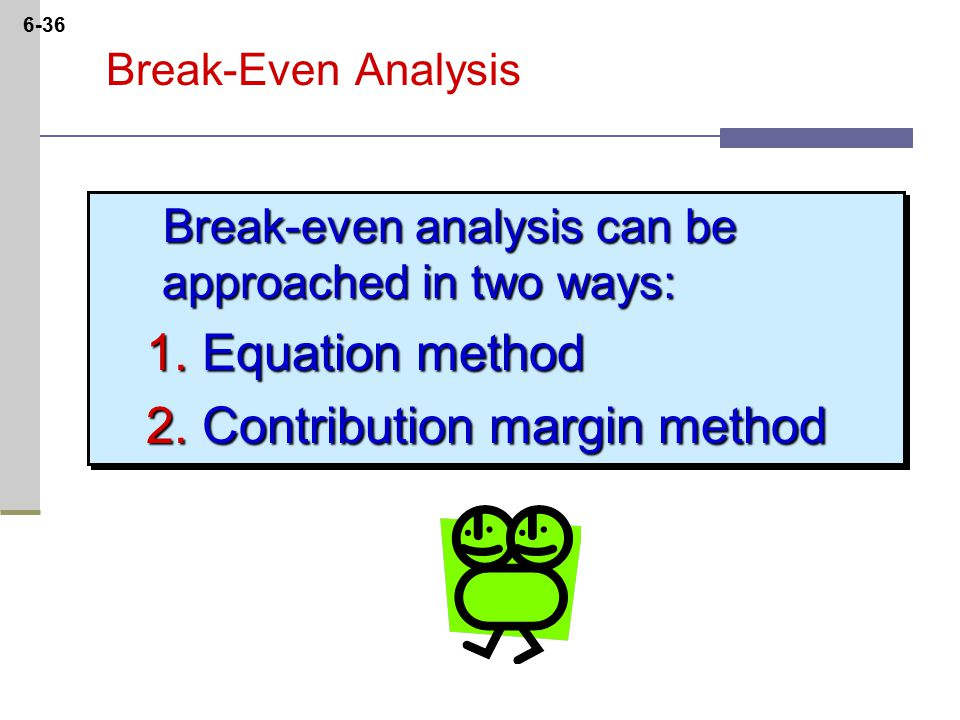 6-36 Break-Even Analysis Break-even analysis can be approached in two ways: Break-even analysis can be approached in two ways: 1.Equation method 2.Contribution margin method Break-even analysis can be approached in two ways: Break-even analysis can be approached in two ways: 1.Equation method 2.Contribution margin method