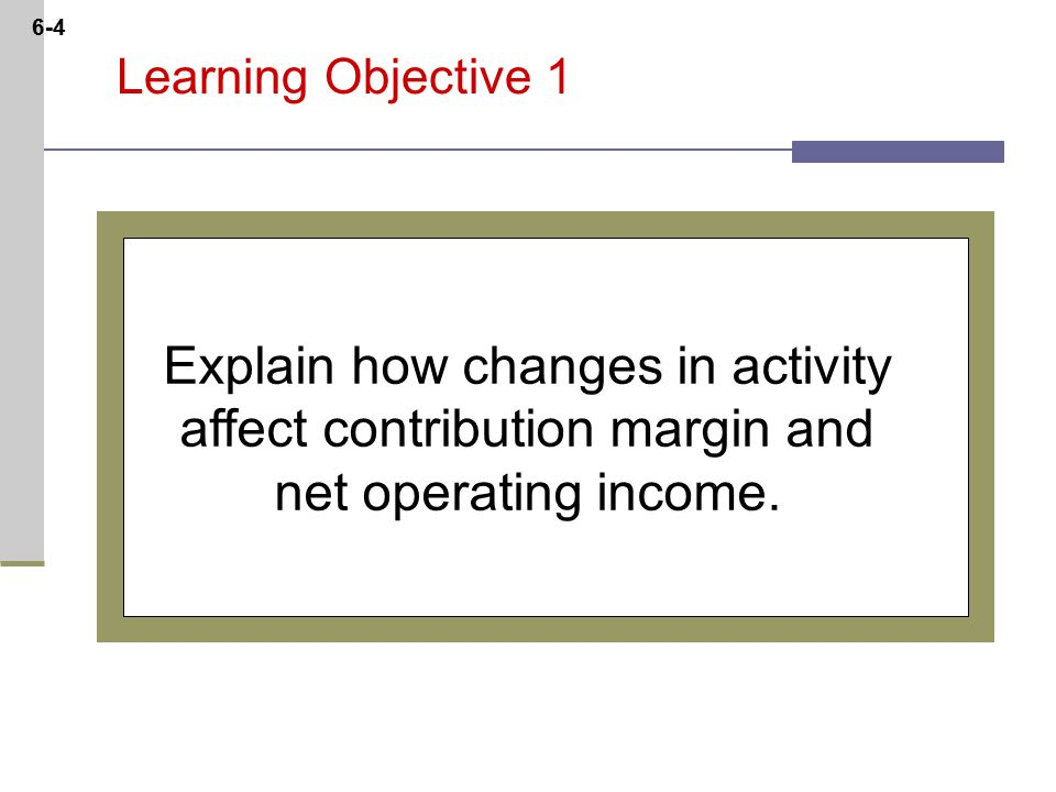 6-4 Learning Objective 1 Explain how changes in activity affect contribution margin and net operating income.