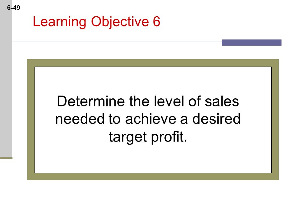6-49 Learning Objective 6 Determine the level of sales needed to achieve a desired target profit.