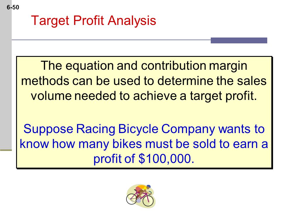 6-50 Target Profit Analysis The equation and contribution margin methods can be used to determine the sales volume needed to achieve a target profit.