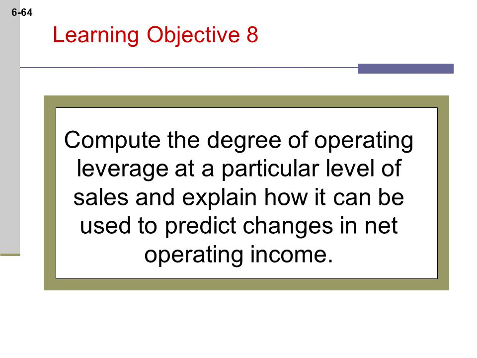 6-64 Learning Objective 8 Compute the degree of operating leverage at a particular level of sales and explain how it can be used to predict changes in net operating income.