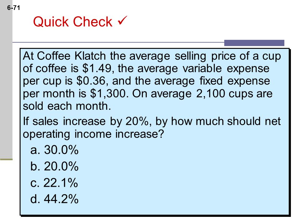 6-71 Quick Check At Coffee Klatch the average selling price of a cup of coffee is $1.49, the average variable expense per cup is $0.36, and the average fixed expense per month is $1,300.