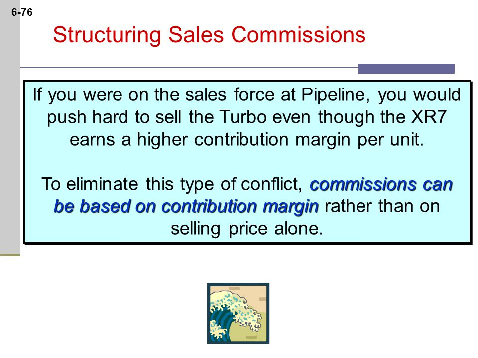 6-76 Structuring Sales Commissions commissions can be based on contribution margin If you were on the sales force at Pipeline, you would push hard to sell the Turbo even though the XR7 earns a higher contribution margin per unit.