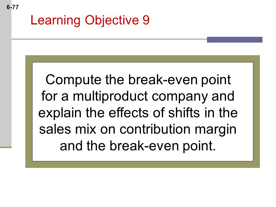 6-77 Learning Objective 9 Compute the break-even point for a multiproduct company and explain the effects of shifts in the sales mix on contribution margin and the break-even point.