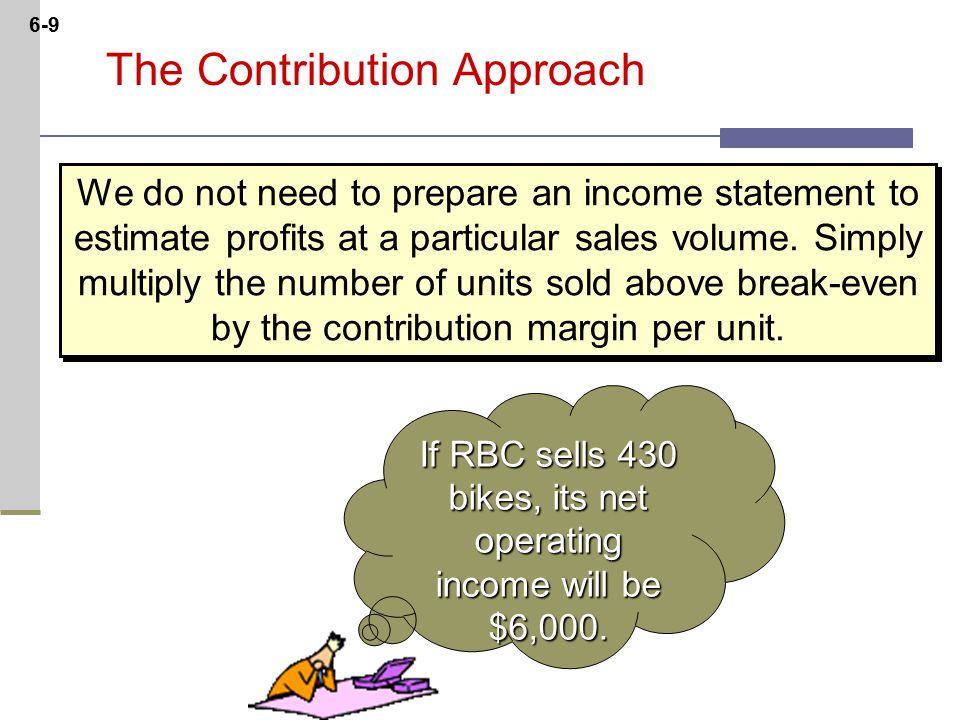 6-9 The Contribution Approach We do not need to prepare an income statement to estimate profits at a particular sales volume.