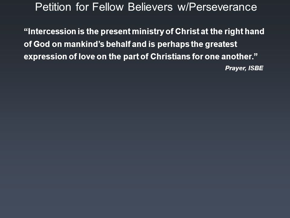 Petition for Fellow Believers w/Perseverance Intercession is the present ministry of Christ at the right hand of God on mankind's behalf and is perhaps the greatest expression of love on the part of Christians for one another. Prayer, ISBE
