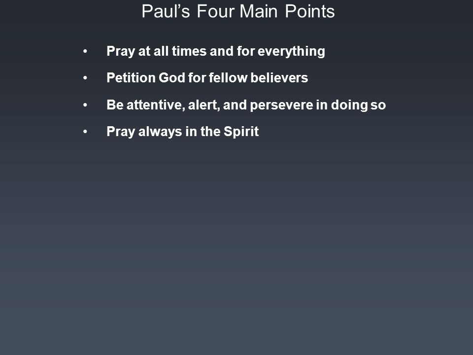 Paul's Four Main Points Pray at all times and for everything Petition God for fellow believers Be attentive, alert, and persevere in doing so Pray always in the Spirit