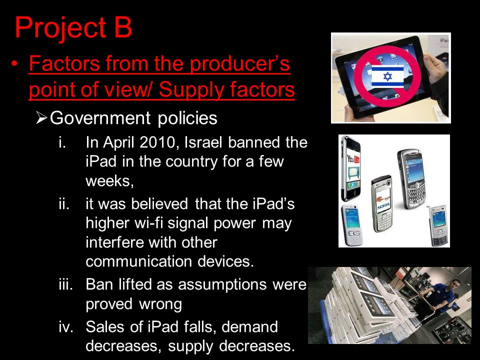 Project B Factors from the producer's point of view/ Supply factors  Government policies i.In April 2010, Israel banned the iPad in the country for a few weeks, ii.it was believed that the iPad's higher wi-fi signal power may interfere with other communication devices.