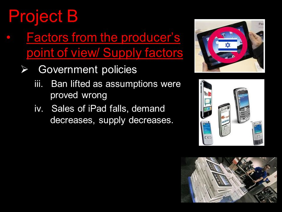 Project B Factors from the producer's point of view/ Supply factors  Government policies iii.