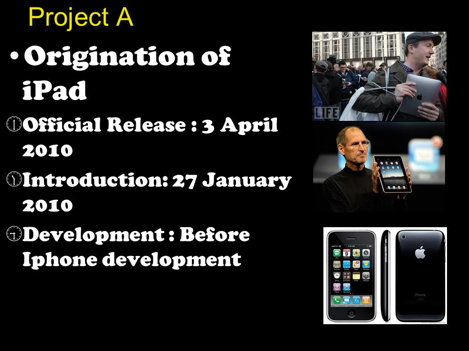 Project A Origination of iPad  Official Release : 3 April 2010  Introduction: 27 January 2010  Development : Before Iphone development
