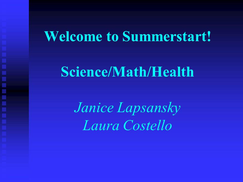 Welcome to Summerstart! Science/Math/Health Janice Lapsansky Laura Costello