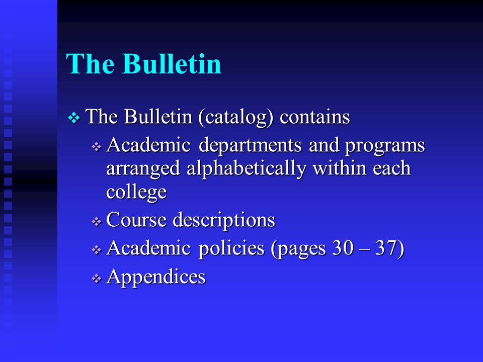 The Bulletin  The Bulletin (catalog) contains  Academic departments and programs arranged alphabetically within each college  Course descriptions  Academic policies (pages 30 – 37)  Appendices