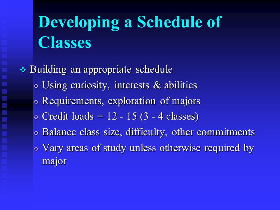 Developing a Schedule of Classes  Building an appropriate schedule  Using curiosity, interests & abilities  Requirements, exploration of majors  Credit loads = (3 - 4 classes)  Balance class size, difficulty, other commitments  Vary areas of study unless otherwise required by major