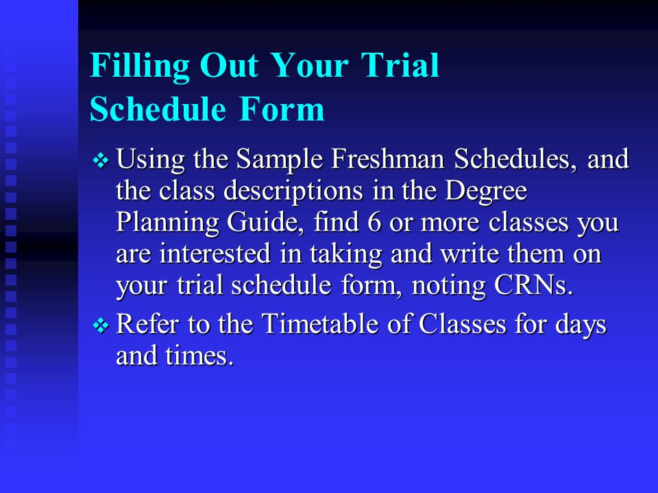 Filling Out Your Trial Schedule Form  Using the Sample Freshman Schedules, and the class descriptions in the Degree Planning Guide, find 6 or more classes you are interested in taking and write them on your trial schedule form, noting CRNs.