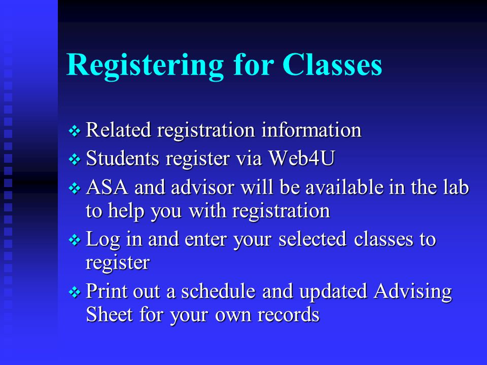 Registering for Classes  Related registration information  Students register via Web4U  ASA and advisor will be available in the lab to help you with registration  Log in and enter your selected classes to register  Print out a schedule and updated Advising Sheet for your own records