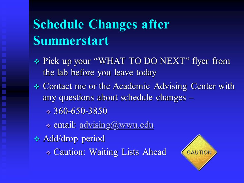 Schedule Changes after Summerstart  Pick up your WHAT TO DO NEXT flyer from the lab before you leave today  Contact me or the Academic Advising Center with any questions about schedule changes –       Add/drop period  Caution: Waiting Lists Ahead