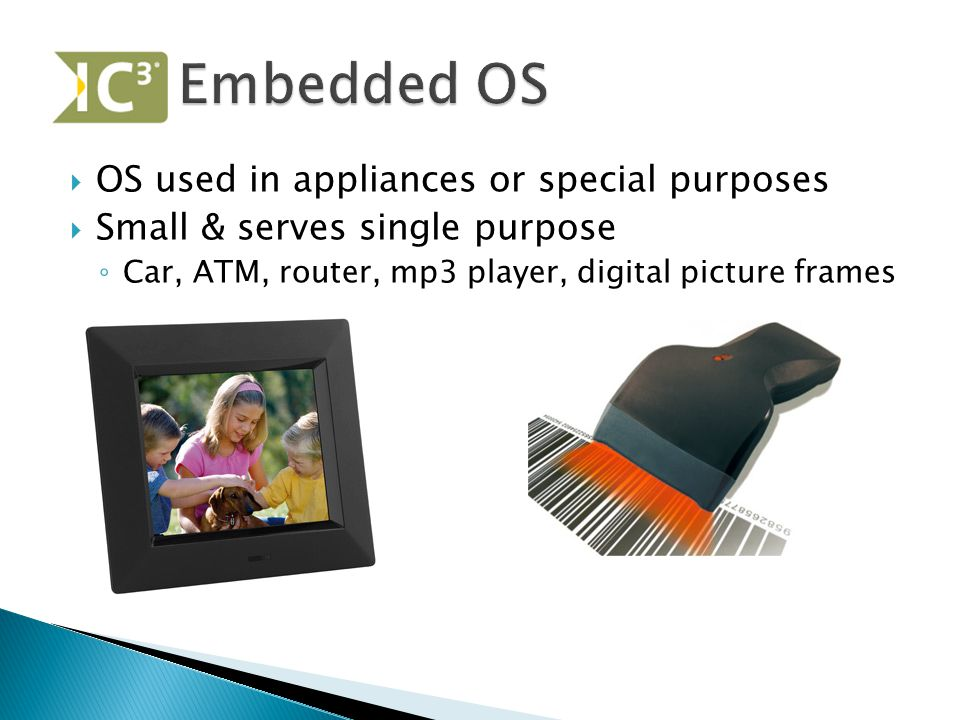  OS used in appliances or special purposes  Small & serves single purpose ◦ Car, ATM, router, mp3 player, digital picture frames