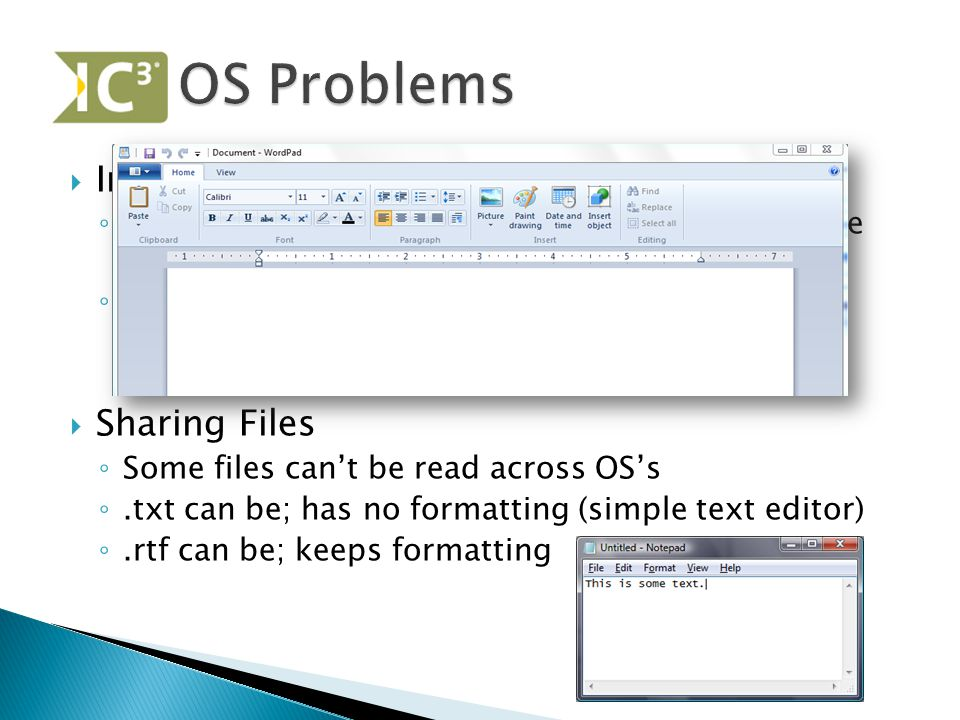  Incompatibility ◦ Application software must be compatible with the OS it runs on ◦ Office 2011:mac will only run on MAC's, not Windows  Sharing Files ◦ Some files can't be read across OS's ◦.txt can be; has no formatting (simple text editor) ◦.rtf can be; keeps formatting