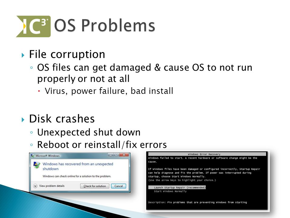  File corruption ◦ OS files can get damaged & cause OS to not run properly or not at all  Virus, power failure, bad install  Disk crashes ◦ Unexpected shut down ◦ Reboot or reinstall/fix errors