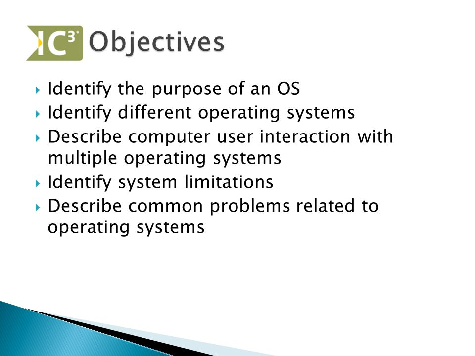  Identify the purpose of an OS  Identify different operating systems  Describe computer user interaction with multiple operating systems  Identify system limitations  Describe common problems related to operating systems