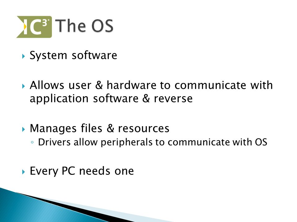  System software  Allows user & hardware to communicate with application software & reverse  Manages files & resources ◦ Drivers allow peripherals to communicate with OS  Every PC needs one