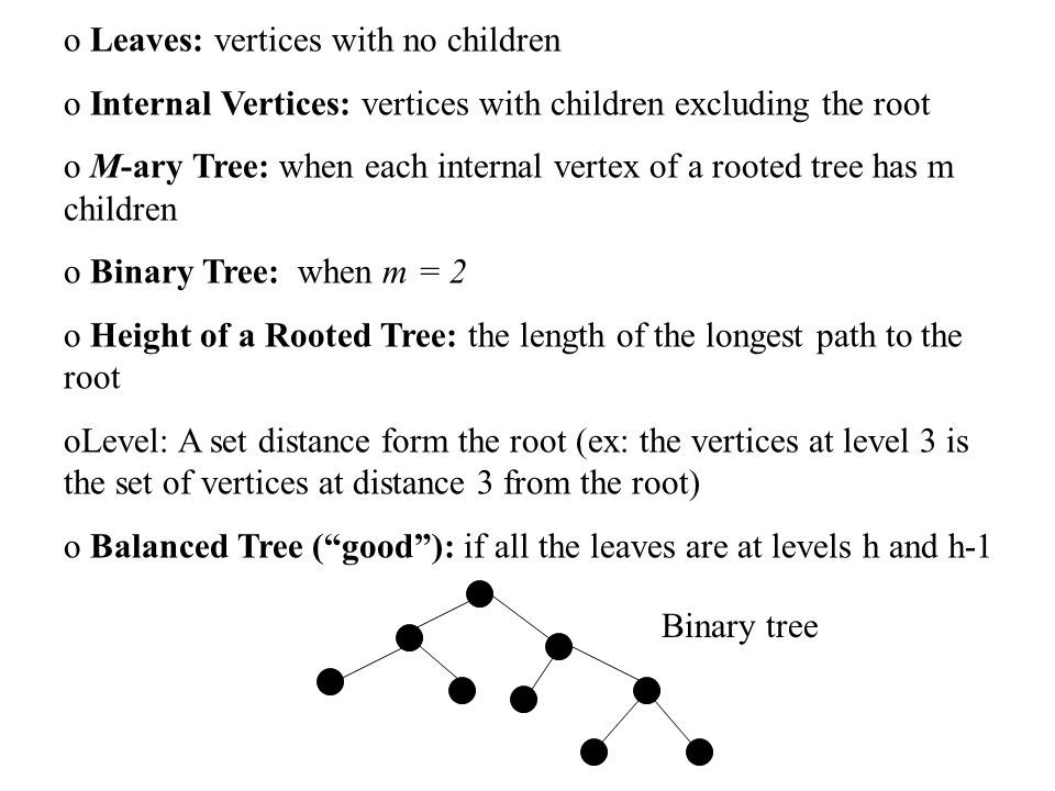 o Leaves: vertices with no children o Internal Vertices: vertices with children excluding the root o M-ary Tree: when each internal vertex of a rooted tree has m children o Binary Tree: when m = 2 o Height of a Rooted Tree: the length of the longest path to the root oLevel: A set distance form the root (ex: the vertices at level 3 is the set of vertices at distance 3 from the root) o Balanced Tree ( good ): if all the leaves are at levels h and h-1 Binary tree