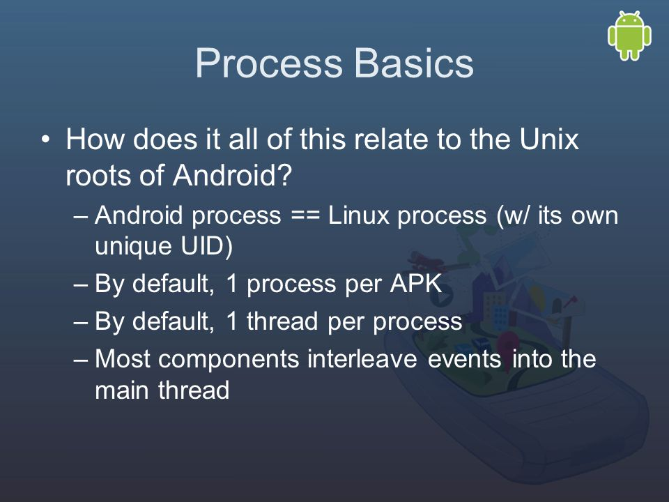 Process Basics How does it all of this relate to the Unix roots of Android.