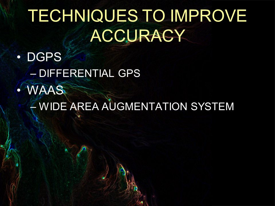 TECHNIQUES TO IMPROVE ACCURACY DGPS –DIFFERENTIAL GPS WAAS –WIDE AREA AUGMENTATION SYSTEM