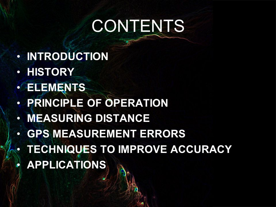 CONTENTS INTRODUCTION HISTORY ELEMENTS PRINCIPLE OF OPERATION MEASURING DISTANCE GPS MEASUREMENT ERRORS TECHNIQUES TO IMPROVE ACCURACY APPLICATIONS