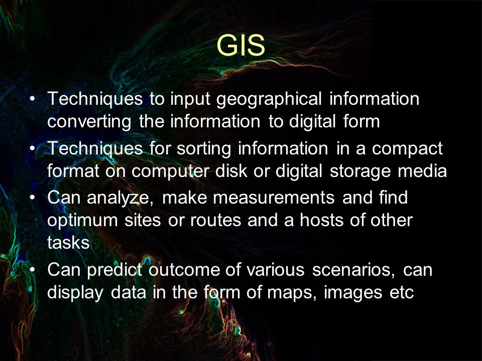GIS Techniques to input geographical information converting the information to digital form Techniques for sorting information in a compact format on computer disk or digital storage media Can analyze, make measurements and find optimum sites or routes and a hosts of other tasks Can predict outcome of various scenarios, can display data in the form of maps, images etc