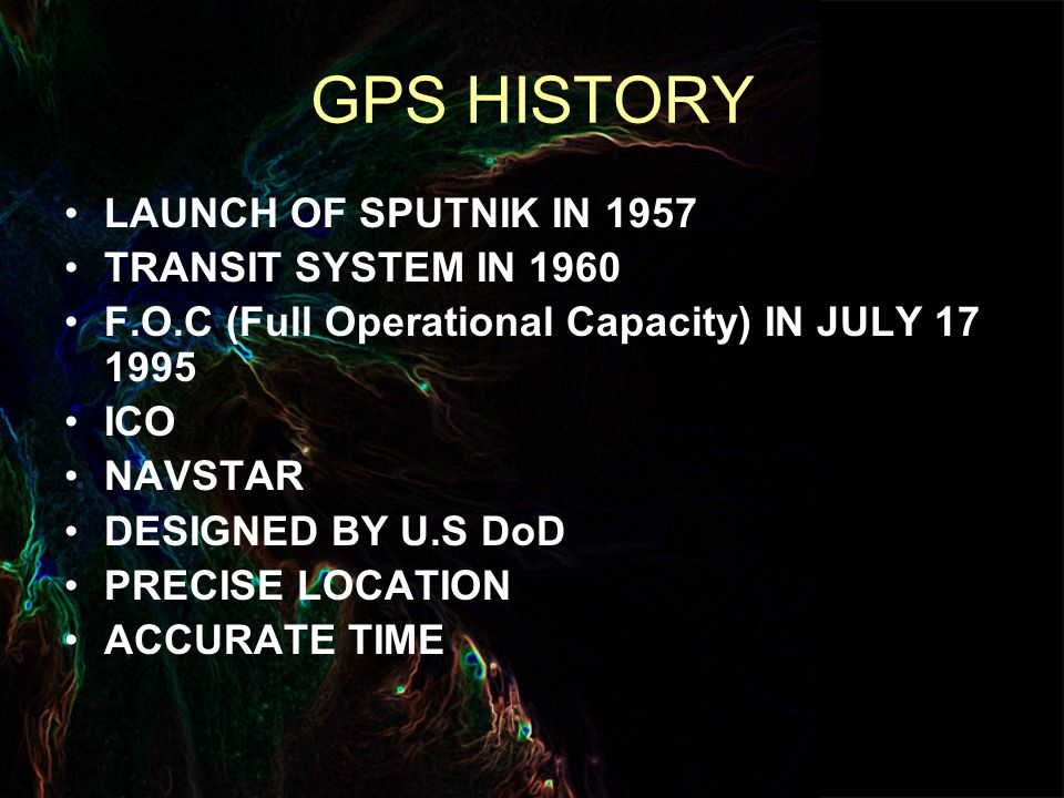 GPS HISTORY LAUNCH OF SPUTNIK IN 1957 TRANSIT SYSTEM IN 1960 F.O.C (Full Operational Capacity) IN JULY ICO NAVSTAR DESIGNED BY U.S DoD PRECISE LOCATION ACCURATE TIME