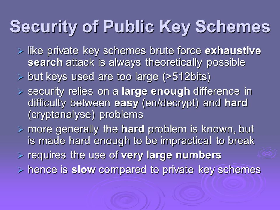 Security of Public Key Schemes  like private key schemes brute force exhaustive search attack is always theoretically possible  but keys used are too large (>512bits)  security relies on a large enough difference in difficulty between easy (en/decrypt) and hard (cryptanalyse) problems  more generally the hard problem is known, but is made hard enough to be impractical to break  requires the use of very large numbers  hence is slow compared to private key schemes
