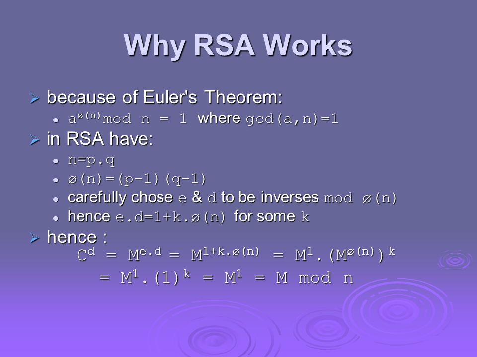 Why RSA Works  because of Euler s Theorem: a ø(n) mod n = 1 where gcd(a,n)=1 a ø(n) mod n = 1 where gcd(a,n)=1  in RSA have: n=p.q n=p.q ø(n)=(p-1)(q-1) ø(n)=(p-1)(q-1) carefully chose e & d to be inverses mod ø(n) carefully chose e & d to be inverses mod ø(n) hence e.d=1+k.ø(n) for some k hence e.d=1+k.ø(n) for some k  hence : C d = M e.d = M 1+k.ø(n) = M 1.(M ø(n) ) k = M 1.(1) k = M 1 = M mod n = M 1.(1) k = M 1 = M mod n